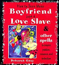 How to Turn Your Boyfriend into a Love Slave & Other Spells to Inspire Passion, Romance, and Seduction