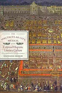 The Spectacular City, Mexico, and Colonial Hispanic Literary Culture