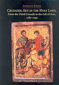 Crusader Art In The Holy Land, From The Third Crusade To The Fall Of Acre, 1187-1291