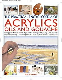 The Practical Encyclopedia Of Acrylics, Oils And Gouache
