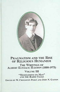 Pragmatism And the Rise of Religious Humanism: the Writings of Albert Eustace Haydon, 1880-1975