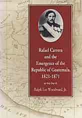 Rafael Carrera and the Emergence of the Republic of Guatemala, 1821-1871
