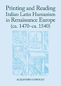 Printing and Reading Italian Latin Humanism in Renaissance Europe Ca. 1470-ca. 1540